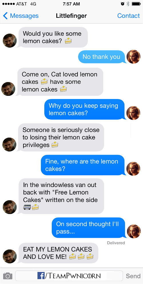 "Do you want some lemon cakes? No thank you  Come on, Cat loved lemon cakes, have some lemon cakes Why do you keep saying lemon cakes? Someone is seriously close to losing their lemon cake privileges Fine, where do I get the lemon cakes? There's a windowless van outside with ""Free Lemon Cakes"" written on the side On second thought I'll pass… EAT MY LEMON CAKES AND LOVE ME!"